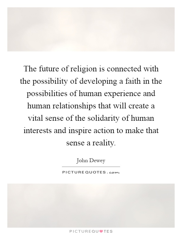 The future of religion is connected with the possibility of developing a faith in the possibilities of human experience and human relationships that will create a vital sense of the solidarity of human interests and inspire action to make that sense a reality Picture Quote #1