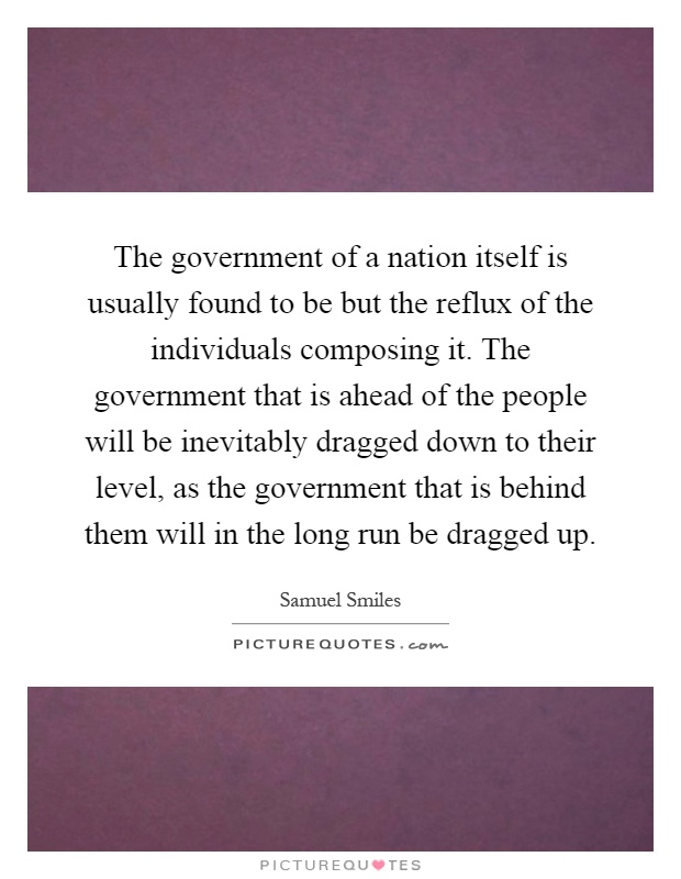 The government of a nation itself is usually found to be but the reflux of the individuals composing it. The government that is ahead of the people will be inevitably dragged down to their level, as the government that is behind them will in the long run be dragged up Picture Quote #1