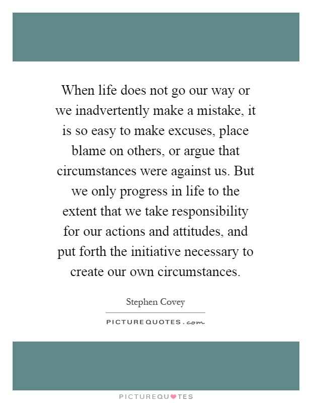 When life does not go our way or we inadvertently make a mistake, it is so easy to make excuses, place blame on others, or argue that circumstances were against us. But we only progress in life to the extent that we take responsibility for our actions and attitudes, and put forth the initiative necessary to create our own circumstances Picture Quote #1