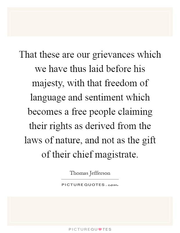 That these are our grievances which we have thus laid before his majesty, with that freedom of language and sentiment which becomes a free people claiming their rights as derived from the laws of nature, and not as the gift of their chief magistrate Picture Quote #1