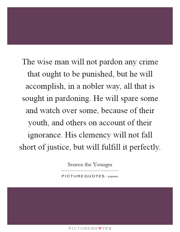The wise man will not pardon any crime that ought to be punished, but he will accomplish, in a nobler way, all that is sought in pardoning. He will spare some and watch over some, because of their youth, and others on account of their ignorance. His clemency will not fall short of justice, but will fulfill it perfectly Picture Quote #1