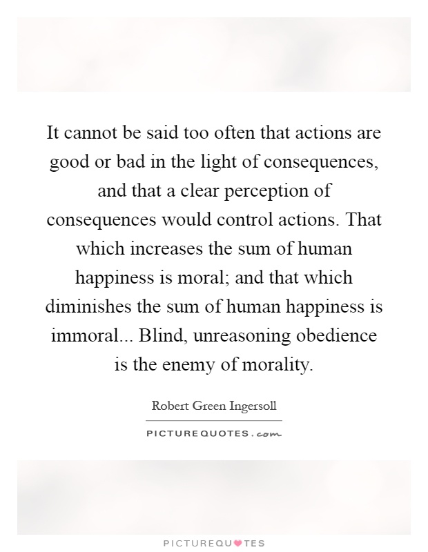 It cannot be said too often that actions are good or bad in the light of consequences, and that a clear perception of consequences would control actions. That which increases the sum of human happiness is moral; and that which diminishes the sum of human happiness is immoral... Blind, unreasoning obedience is the enemy of morality Picture Quote #1