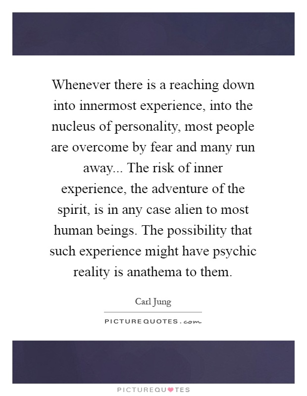 Whenever there is a reaching down into innermost experience, into the nucleus of personality, most people are overcome by fear and many run away... The risk of inner experience, the adventure of the spirit, is in any case alien to most human beings. The possibility that such experience might have psychic reality is anathema to them Picture Quote #1