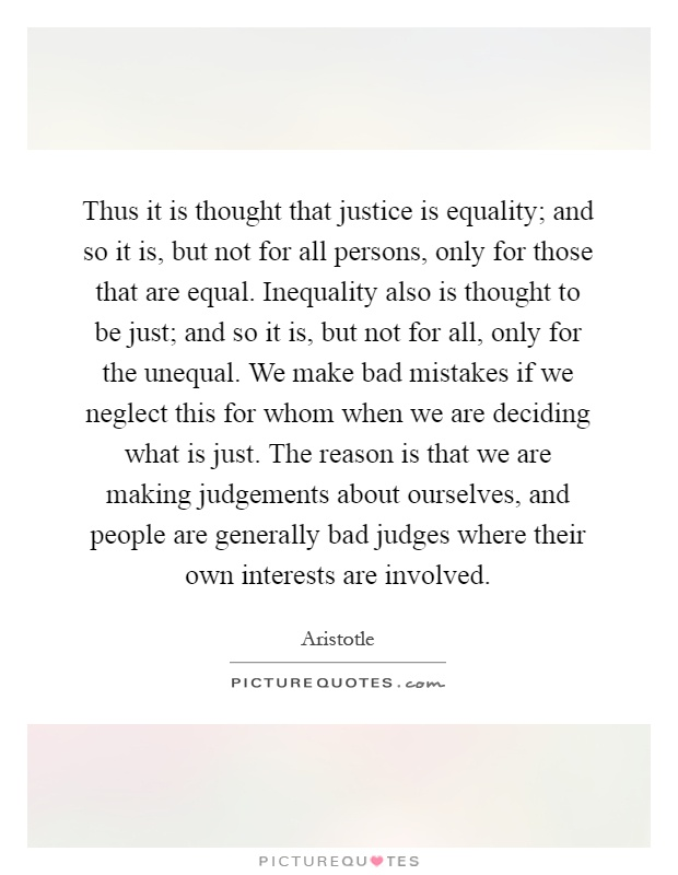 Thus it is thought that justice is equality; and so it is, but not for all persons, only for those that are equal. Inequality also is thought to be just; and so it is, but not for all, only for the unequal. We make bad mistakes if we neglect this for whom when we are deciding what is just. The reason is that we are making judgements about ourselves, and people are generally bad judges where their own interests are involved Picture Quote #1