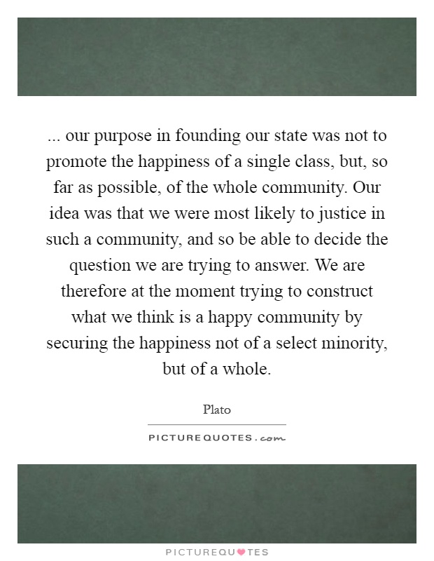 ... our purpose in founding our state was not to promote the happiness of a single class, but, so far as possible, of the whole community. Our idea was that we were most likely to justice in such a community, and so be able to decide the question we are trying to answer. We are therefore at the moment trying to construct what we think is a happy community by securing the happiness not of a select minority, but of a whole Picture Quote #1