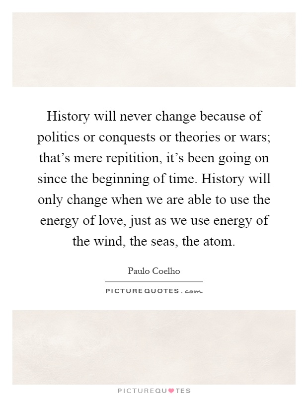 History will never change because of politics or conquests or theories or wars; that's mere repitition, it's been going on since the beginning of time. History will only change when we are able to use the energy of love, just as we use energy of the wind, the seas, the atom Picture Quote #1