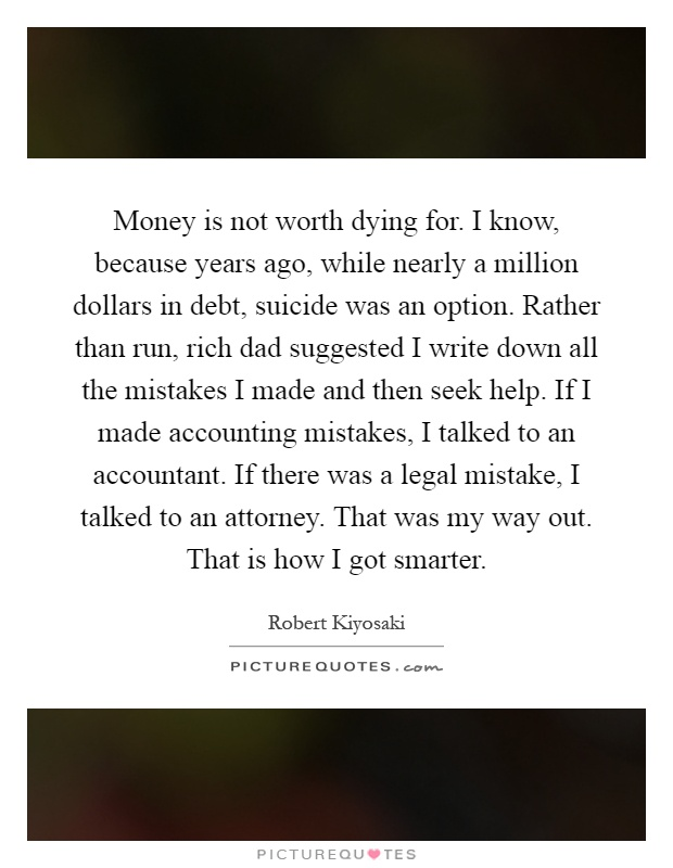 Money is not worth dying for. I know, because years ago, while nearly a million dollars in debt, suicide was an option. Rather than run, rich dad suggested I write down all the mistakes I made and then seek help. If I made accounting mistakes, I talked to an accountant. If there was a legal mistake, I talked to an attorney. That was my way out. That is how I got smarter Picture Quote #1