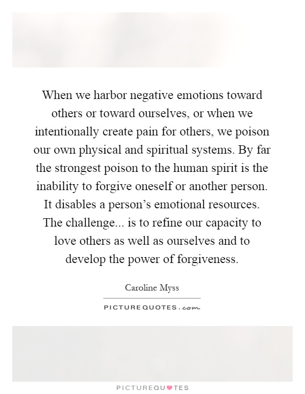 When we harbor negative emotions toward others or toward ourselves, or when we intentionally create pain for others, we poison our own physical and spiritual systems. By far the strongest poison to the human spirit is the inability to forgive oneself or another person. It disables a person's emotional resources. The challenge... is to refine our capacity to love others as well as ourselves and to develop the power of forgiveness Picture Quote #1