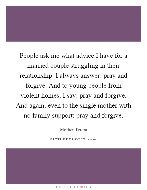 People ask me what advice I have for a married couple struggling in their relationship. I always answer: pray and forgive. And to young people from violent homes, I say: pray and forgive. And again, even to the single mother with no family support: pray and forgive Picture Quote #1