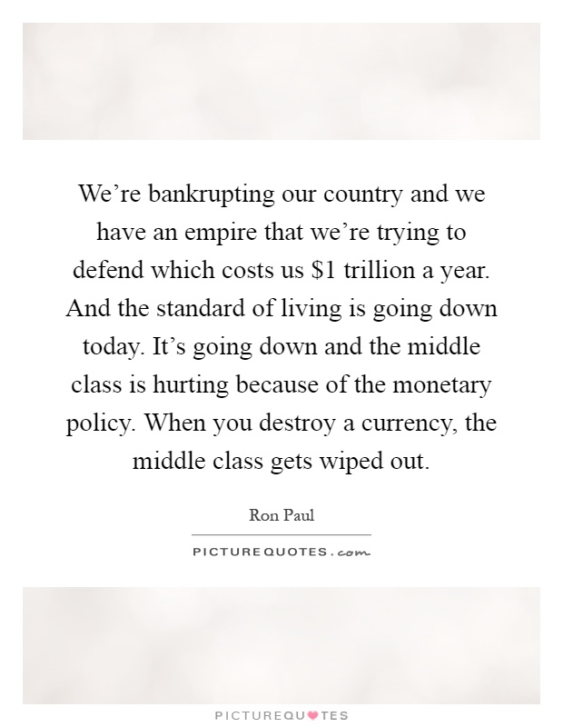 We're bankrupting our country and we have an empire that we're trying to defend which costs us $1 trillion a year. And the standard of living is going down today. It's going down and the middle class is hurting because of the monetary policy. When you destroy a currency, the middle class gets wiped out Picture Quote #1