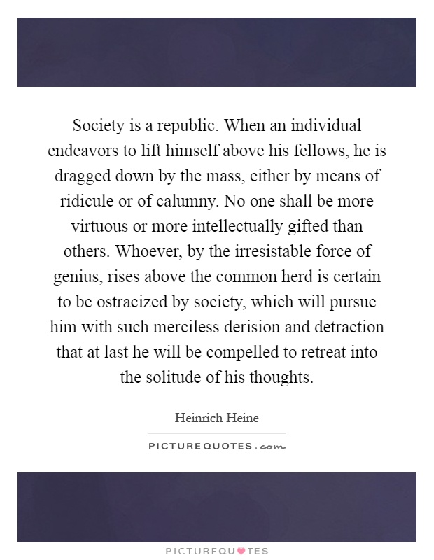 Society is a republic. When an individual endeavors to lift himself above his fellows, he is dragged down by the mass, either by means of ridicule or of calumny. No one shall be more virtuous or more intellectually gifted than others. Whoever, by the irresistable force of genius, rises above the common herd is certain to be ostracized by society, which will pursue him with such merciless derision and detraction that at last he will be compelled to retreat into the solitude of his thoughts Picture Quote #1