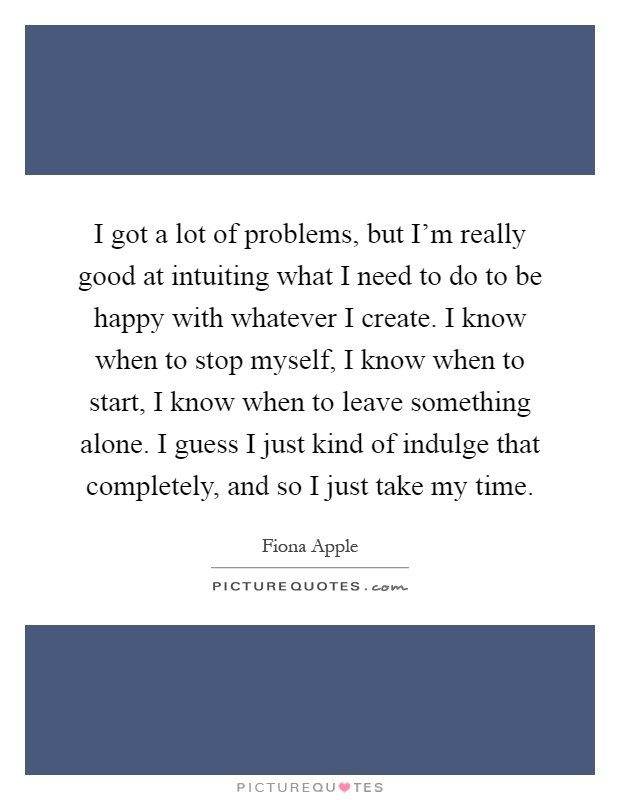 I got a lot of problems, but I'm really good at intuiting what I need to do to be happy with whatever I create. I know when to stop myself, I know when to start, I know when to leave something alone. I guess I just kind of indulge that completely, and so I just take my time Picture Quote #1