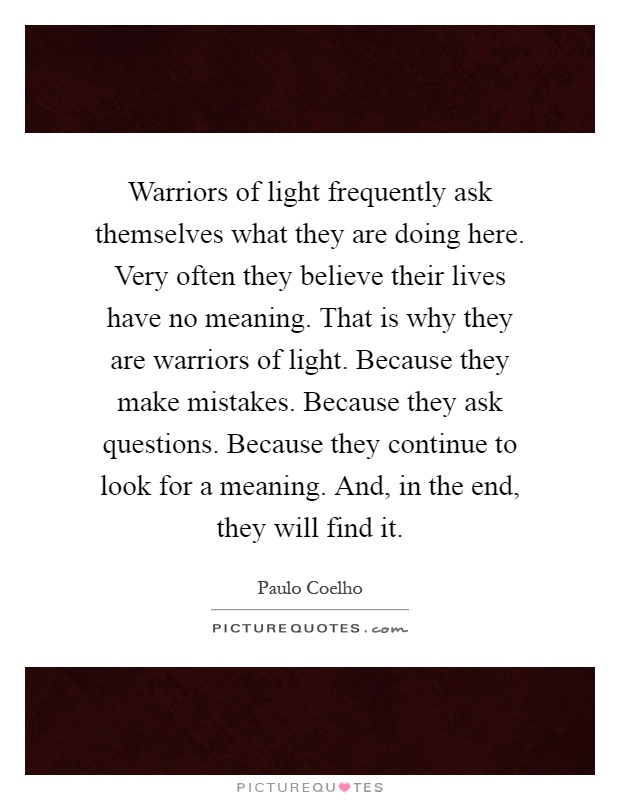 Warriors of light frequently ask themselves what they are doing here. Very often they believe their lives have no meaning. That is why they are warriors of light. Because they make mistakes. Because they ask questions. Because they continue to look for a meaning. And, in the end, they will find it Picture Quote #1