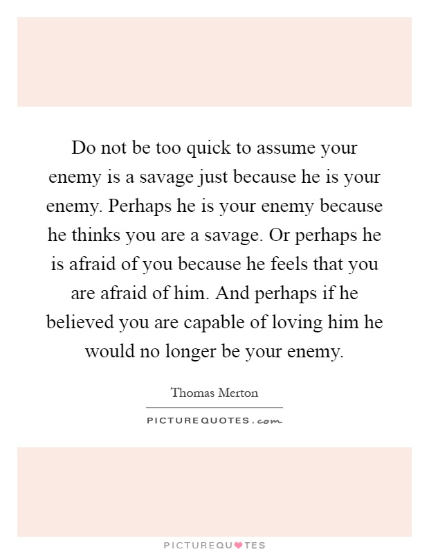 Do not be too quick to assume your enemy is a savage just because he is your enemy. Perhaps he is your enemy because he thinks you are a savage. Or perhaps he is afraid of you because he feels that you are afraid of him. And perhaps if he believed you are capable of loving him he would no longer be your enemy Picture Quote #1