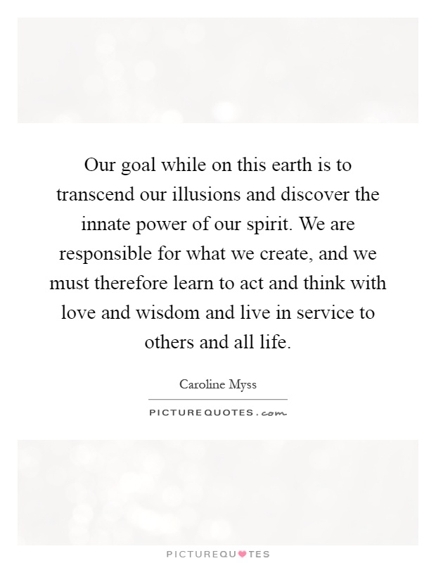 Our goal while on this earth is to transcend our illusions and discover the innate power of our spirit. We are responsible for what we create, and we must therefore learn to act and think with love and wisdom and live in service to others and all life Picture Quote #1