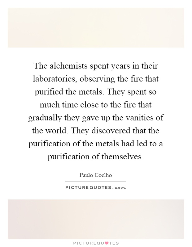 The alchemists spent years in their laboratories, observing the fire that purified the metals. They spent so much time close to the fire that gradually they gave up the vanities of the world. They discovered that the purification of the metals had led to a purification of themselves Picture Quote #1