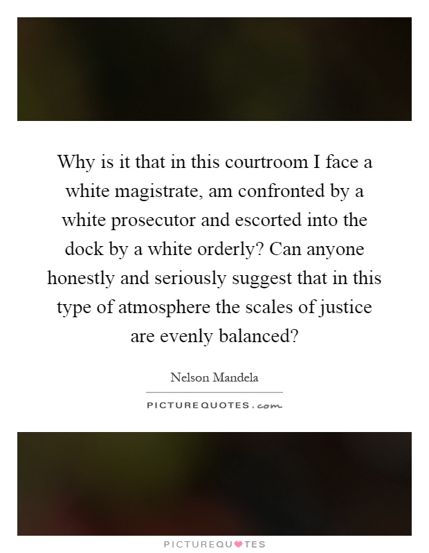 Why is it that in this courtroom I face a white magistrate, am confronted by a white prosecutor and escorted into the dock by a white orderly? Can anyone honestly and seriously suggest that in this type of atmosphere the scales of justice are evenly balanced? Picture Quote #1