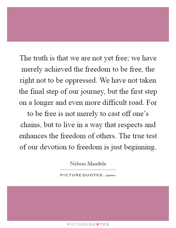 The truth is that we are not yet free; we have merely achieved the freedom to be free, the right not to be oppressed. We have not taken the final step of our journey, but the first step on a longer and even more difficult road. For to be free is not merely to cast off one's chains, but to live in a way that respects and enhances the freedom of others. The true test of our devotion to freedom is just beginning Picture Quote #1