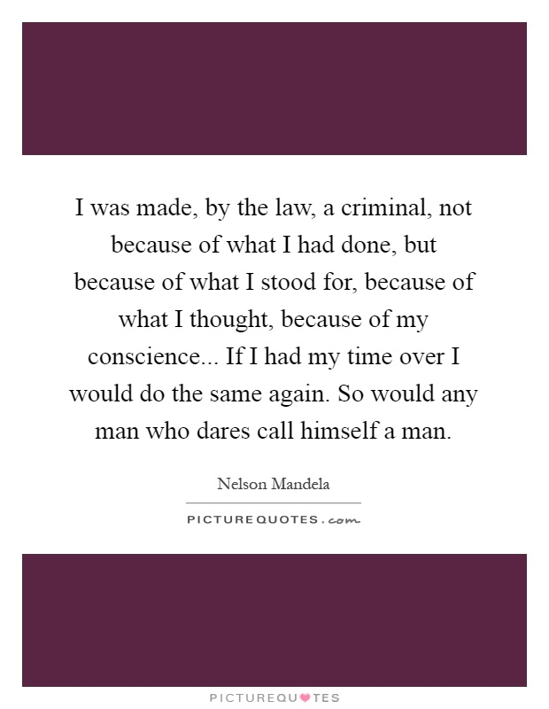 I was made, by the law, a criminal, not because of what I had done, but because of what I stood for, because of what I thought, because of my conscience... If I had my time over I would do the same again. So would any man who dares call himself a man Picture Quote #1