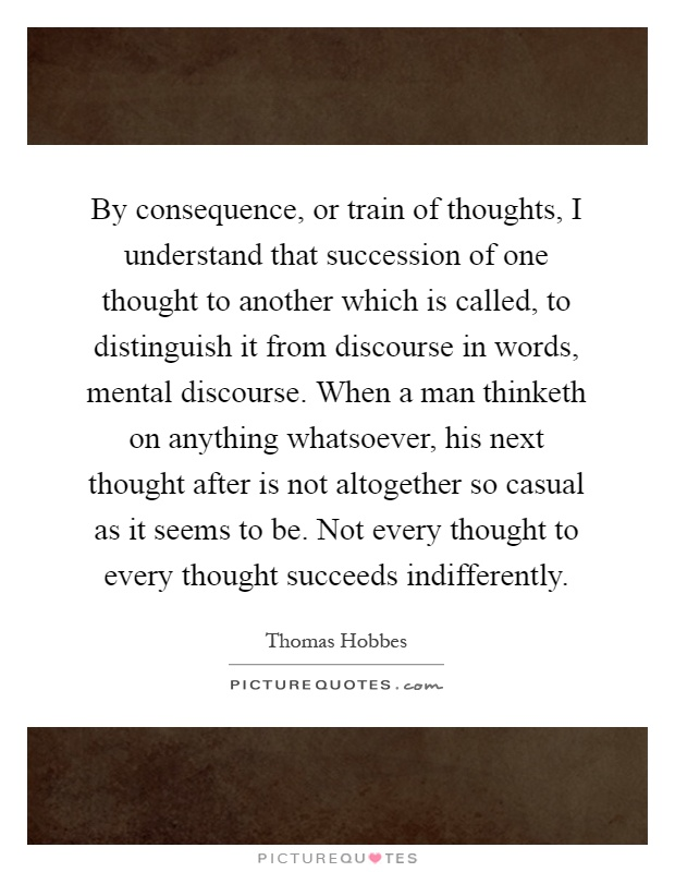 By consequence, or train of thoughts, I understand that succession of one thought to another which is called, to distinguish it from discourse in words, mental discourse. When a man thinketh on anything whatsoever, his next thought after is not altogether so casual as it seems to be. Not every thought to every thought succeeds indifferently Picture Quote #1