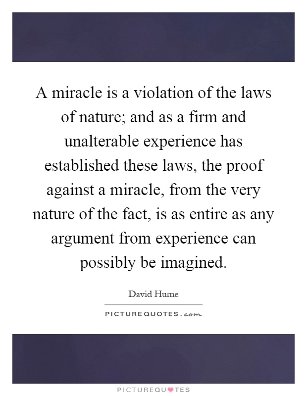 A miracle is a violation of the laws of nature; and as a firm and unalterable experience has established these laws, the proof against a miracle, from the very nature of the fact, is as entire as any argument from experience can possibly be imagined Picture Quote #1