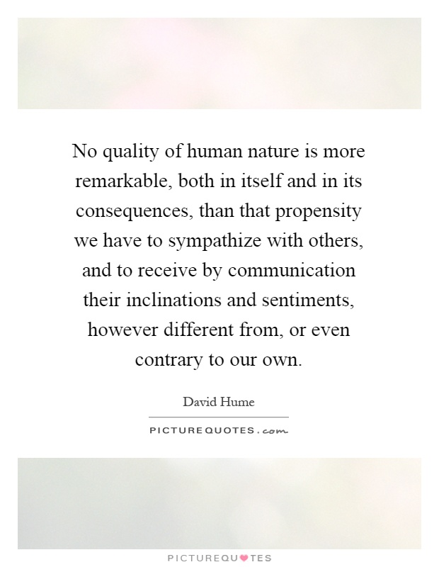 No quality of human nature is more remarkable, both in itself and in its consequences, than that propensity we have to sympathize with others, and to receive by communication their inclinations and sentiments, however different from, or even contrary to our own Picture Quote #1