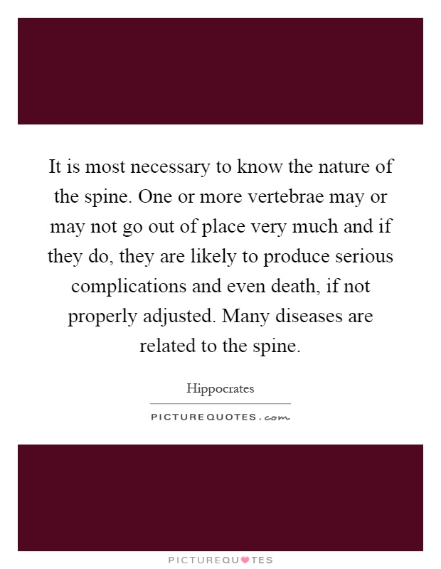 It is most necessary to know the nature of the spine. One or more vertebrae may or may not go out of place very much and if they do, they are likely to produce serious complications and even death, if not properly adjusted. Many diseases are related to the spine Picture Quote #1