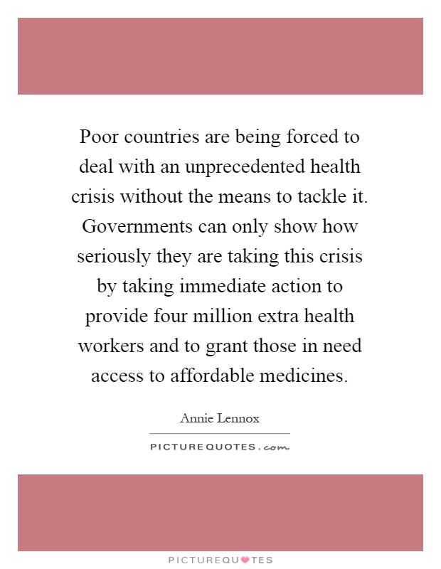 Poor countries are being forced to deal with an unprecedented health crisis without the means to tackle it. Governments can only show how seriously they are taking this crisis by taking immediate action to provide four million extra health workers and to grant those in need access to affordable medicines Picture Quote #1