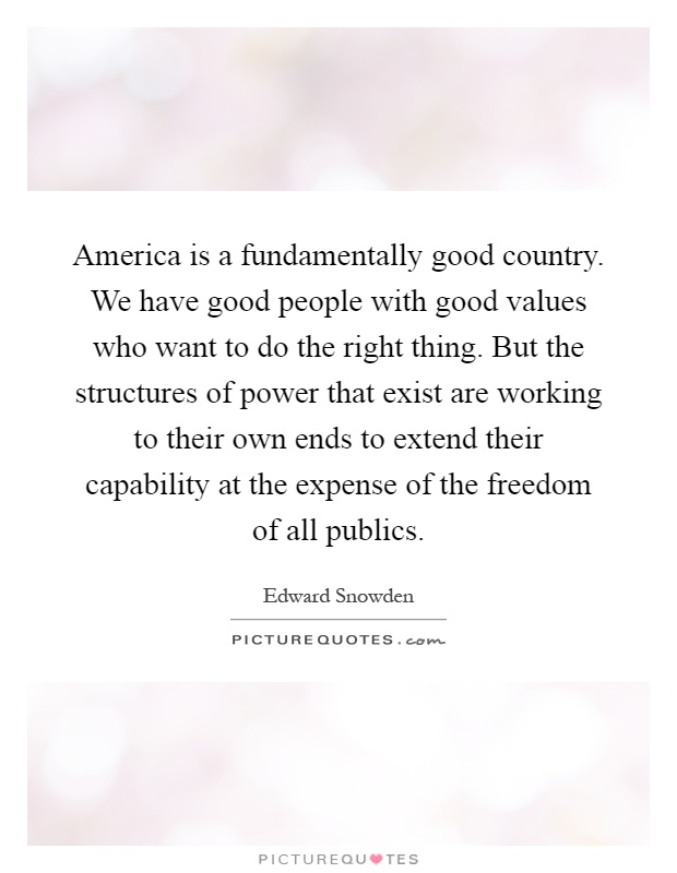 America is a fundamentally good country. We have good people with good values who want to do the right thing. But the structures of power that exist are working to their own ends to extend their capability at the expense of the freedom of all publics Picture Quote #1
