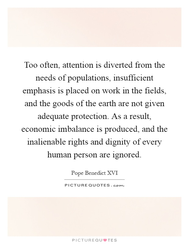 Too often, attention is diverted from the needs of populations, insufficient emphasis is placed on work in the fields, and the goods of the earth are not given adequate protection. As a result, economic imbalance is produced, and the inalienable rights and dignity of every human person are ignored Picture Quote #1