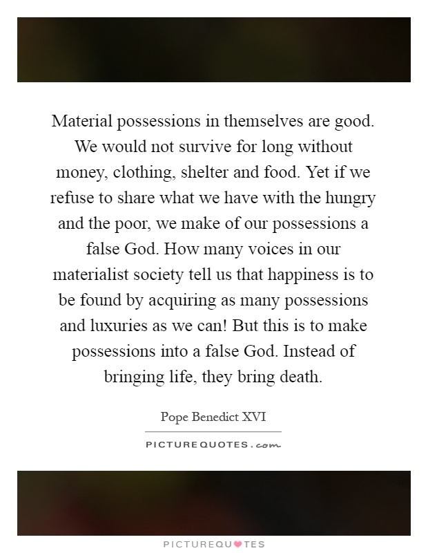 Material possessions in themselves are good. We would not survive for long without money, clothing, shelter and food. Yet if we refuse to share what we have with the hungry and the poor, we make of our possessions a false God. How many voices in our materialist society tell us that happiness is to be found by acquiring as many possessions and luxuries as we can! But this is to make possessions into a false God. Instead of bringing life, they bring death Picture Quote #1