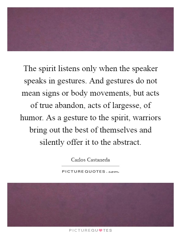 The spirit listens only when the speaker speaks in gestures. And gestures do not mean signs or body movements, but acts of true abandon, acts of largesse, of humor. As a gesture to the spirit, warriors bring out the best of themselves and silently offer it to the abstract Picture Quote #1