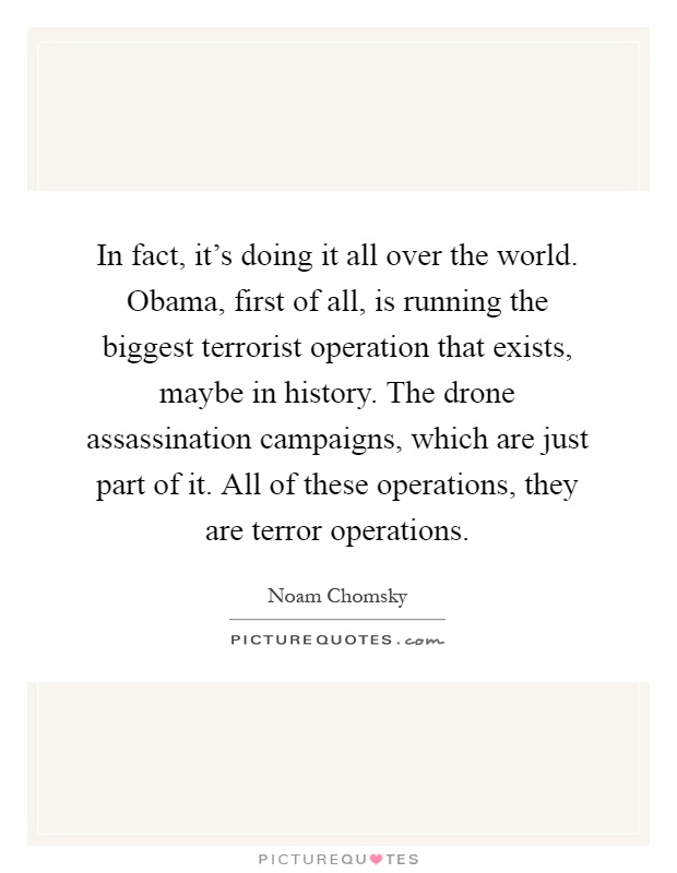 In fact, it's doing it all over the world. Obama, first of all, is running the biggest terrorist operation that exists, maybe in history. The drone assassination campaigns, which are just part of it. All of these operations, they are terror operations Picture Quote #1