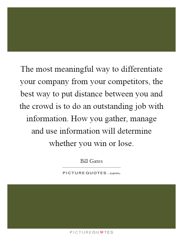 The most meaningful way to differentiate your company from your competitors, the best way to put distance between you and the crowd is to do an outstanding job with information. How you gather, manage and use information will determine whether you win or lose Picture Quote #1