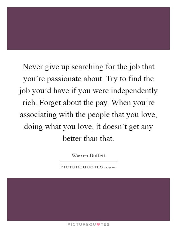 Never give up searching for the job that you're passionate about. Try to find the job you'd have if you were independently rich. Forget about the pay. When you're associating with the people that you love, doing what you love, it doesn't get any better than that Picture Quote #1