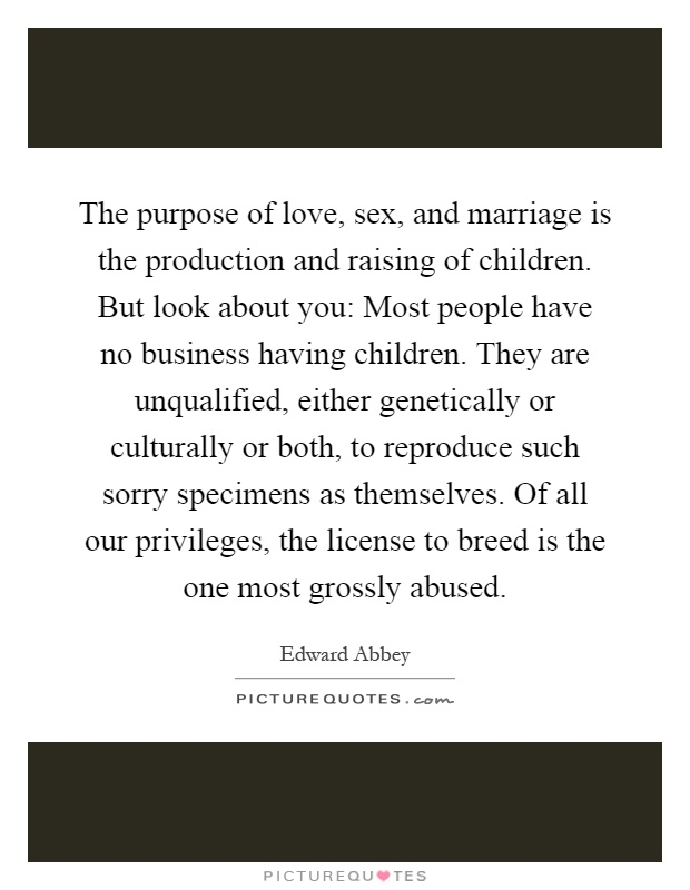 The purpose of love, sex, and marriage is the production and raising of children. But look about you: Most people have no business having children. They are unqualified, either genetically or culturally or both, to reproduce such sorry specimens as themselves. Of all our privileges, the license to breed is the one most grossly abused Picture Quote #1