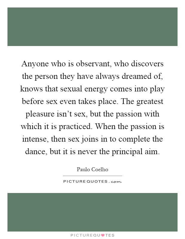 Anyone who is observant, who discovers the person they have always dreamed of, knows that sexual energy comes into play before sex even takes place. The greatest pleasure isn't sex, but the passion with which it is practiced. When the passion is intense, then sex joins in to complete the dance, but it is never the principal aim Picture Quote #1