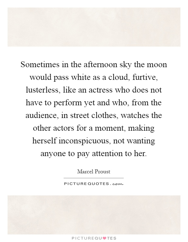 Sometimes in the afternoon sky the moon would pass white as a cloud, furtive, lusterless, like an actress who does not have to perform yet and who, from the audience, in street clothes, watches the other actors for a moment, making herself inconspicuous, not wanting anyone to pay attention to her Picture Quote #1