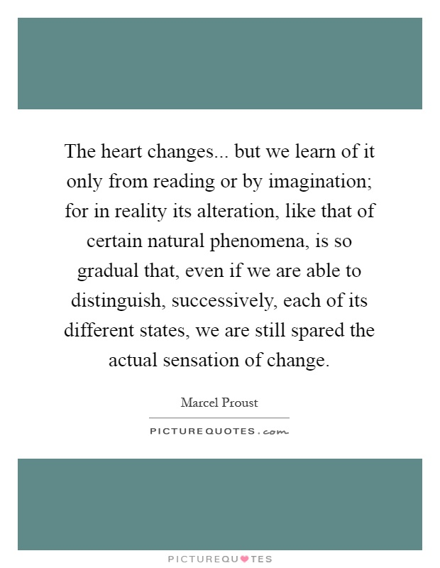 The heart changes... but we learn of it only from reading or by imagination; for in reality its alteration, like that of certain natural phenomena, is so gradual that, even if we are able to distinguish, successively, each of its different states, we are still spared the actual sensation of change Picture Quote #1