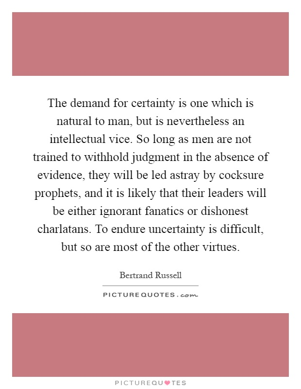 The demand for certainty is one which is natural to man, but is nevertheless an intellectual vice. So long as men are not trained to withhold judgment in the absence of evidence, they will be led astray by cocksure prophets, and it is likely that their leaders will be either ignorant fanatics or dishonest charlatans. To endure uncertainty is difficult, but so are most of the other virtues Picture Quote #1
