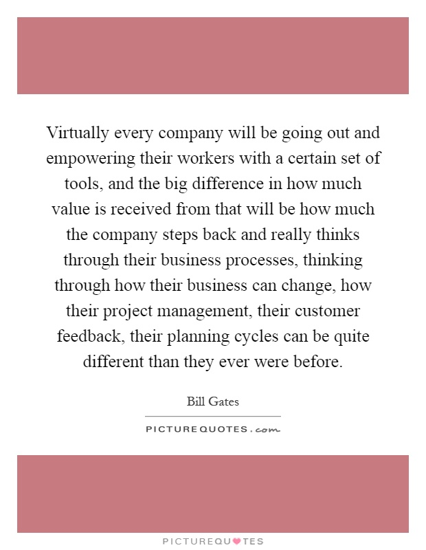 Virtually every company will be going out and empowering their workers with a certain set of tools, and the big difference in how much value is received from that will be how much the company steps back and really thinks through their business processes, thinking through how their business can change, how their project management, their customer feedback, their planning cycles can be quite different than they ever were before Picture Quote #1