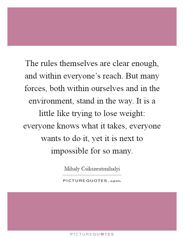 The rules themselves are clear enough, and within everyone's reach. But many forces, both within ourselves and in the environment, stand in the way. It is a little like trying to lose weight: everyone knows what it takes, everyone wants to do it, yet it is next to impossible for so many Picture Quote #1