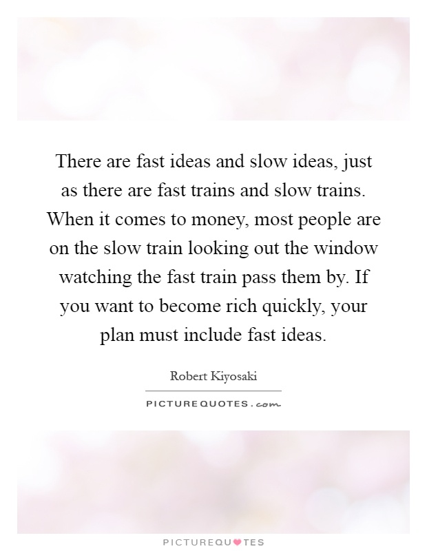There are fast ideas and slow ideas, just as there are fast trains and slow trains. When it comes to money, most people are on the slow train looking out the window watching the fast train pass them by. If you want to become rich quickly, your plan must include fast ideas Picture Quote #1