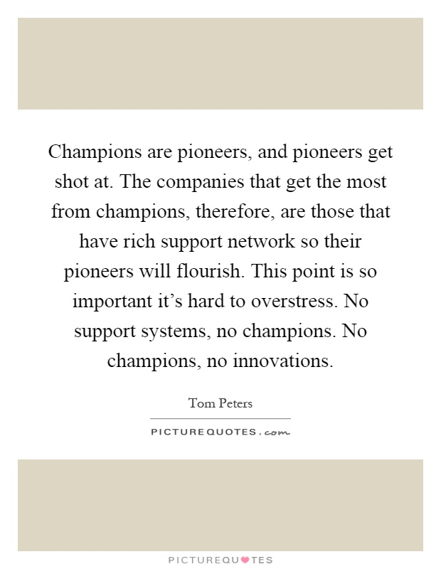 Champions are pioneers, and pioneers get shot at. The companies that get the most from champions, therefore, are those that have rich support network so their pioneers will flourish. This point is so important it's hard to overstress. No support systems, no champions. No champions, no innovations Picture Quote #1