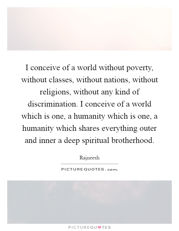 I conceive of a world without poverty, without classes, without nations, without religions, without any kind of discrimination. I conceive of a world which is one, a humanity which is one, a humanity which shares everything outer and inner a deep spiritual brotherhood Picture Quote #1
