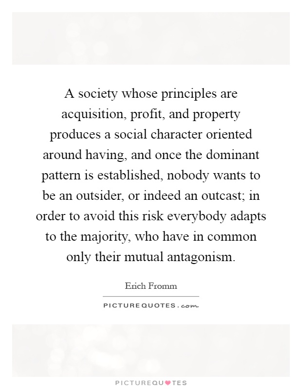 A society whose principles are acquisition, profit, and property produces a social character oriented around having, and once the dominant pattern is established, nobody wants to be an outsider, or indeed an outcast; in order to avoid this risk everybody adapts to the majority, who have in common only their mutual antagonism Picture Quote #1