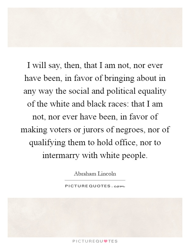 I will say, then, that I am not, nor ever have been, in favor of bringing about in any way the social and political equality of the white and black races: that I am not, nor ever have been, in favor of making voters or jurors of negroes, nor of qualifying them to hold office, nor to intermarry with white people Picture Quote #1
