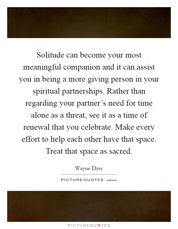 Solitude can become your most meaningful companion and it can assist you in being a more giving person in your spiritual partnerships. Rather than regarding your partner's need for time alone as a threat, see it as a time of renewal that you celebrate. Make every effort to help each other have that space. Treat that space as sacred Picture Quote #1