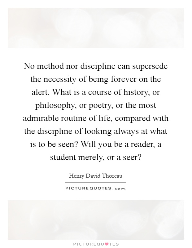 No method nor discipline can supersede the necessity of being forever on the alert. What is a course of history, or philosophy, or poetry, or the most admirable routine of life, compared with the discipline of looking always at what is to be seen? Will you be a reader, a student merely, or a seer? Picture Quote #1