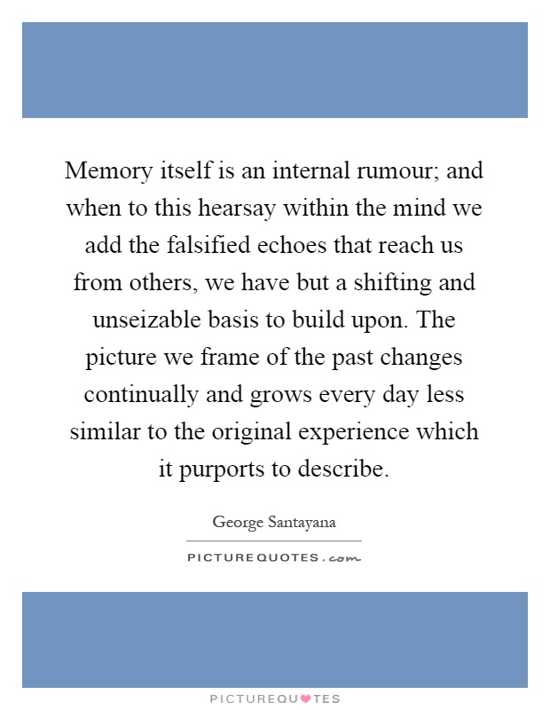 Memory itself is an internal rumour; and when to this hearsay within the mind we add the falsified echoes that reach us from others, we have but a shifting and unseizable basis to build upon. The picture we frame of the past changes continually and grows every day less similar to the original experience which it purports to describe Picture Quote #1